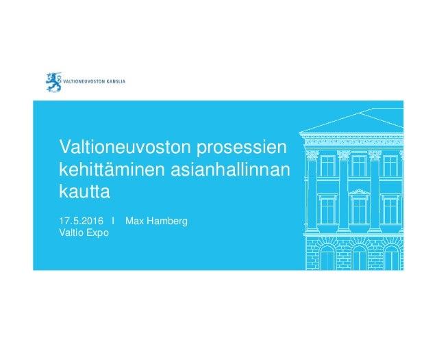 Valtioneuvoston prosessien kehittäminen asianhallinnan kautta 17.5.2016 I Max Hamberg Valtio Expo