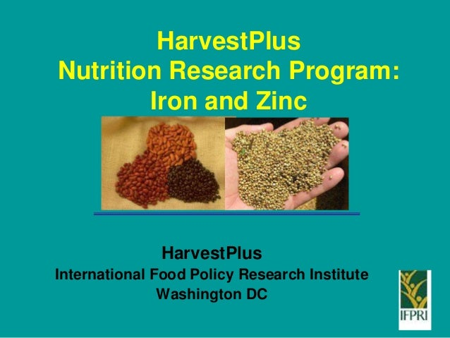 HarvestPlus Nutrition Research Program: Iron and Zinc HarvestPlus International Food Policy Research Institute Washington ...