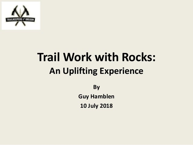 Trail Work with Rocks: An Uplifting Experience By Guy Hamblen 10 July 2018