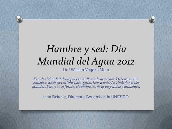 Hambre y sed: DíaMundial del Agua 2012           Lic° William Vegazo Muro Irina Bokova, Directora General de la UNESCO