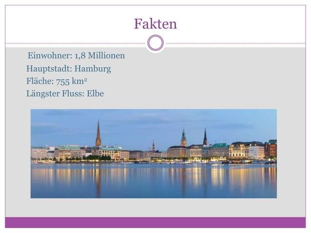 Fakten Εinwohner: 1,8 Millionen Hauptstadt: Hamburg Fläche: 755 km2 Längster Fluss: Elbe