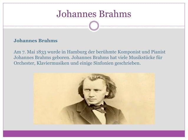 Johannes Brahms Johannes Brahms Am 7. Mai 1833 wurde in Hamburg der berühmte Komponist und Pianist Johannes Brahms geboren...