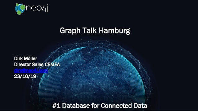Graph Talk Hamburg #1 Database for Connected Data Dirk Möller Director Sales CEMEA dirk@neo4j.com 23/10/19