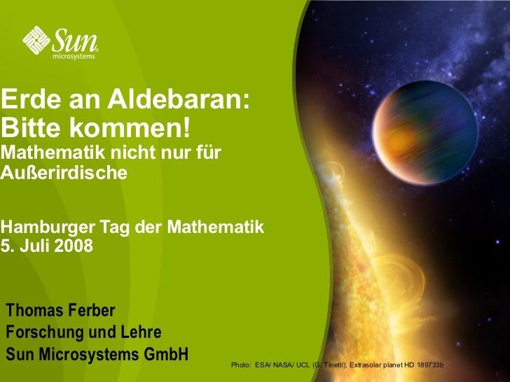 Erde an Aldebaran:Bitte kommen!Mathematik nicht nur fürAußerirdischeHamburger Tag der Mathematik5. Juli 2008Thomas FerberF...