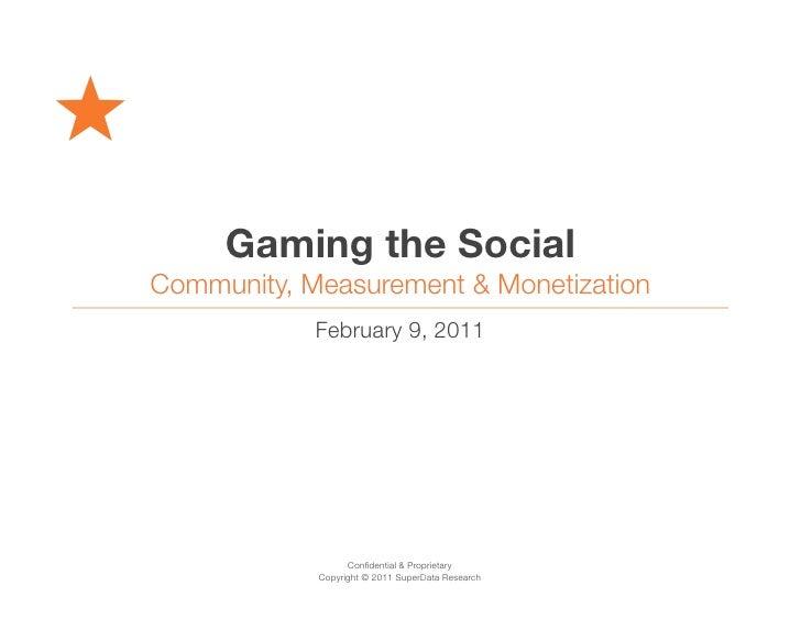 Gaming the SocialCommunity, Measurement & Monetization            February 9, 2011                  Confidential & Propriet...