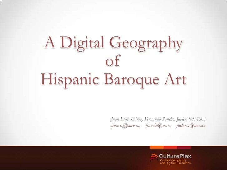 A Digital Geography         ofHispanic Baroque Art         Juan Luis Suárez, Fernando Sancho, Javier de la Rosa         js...
