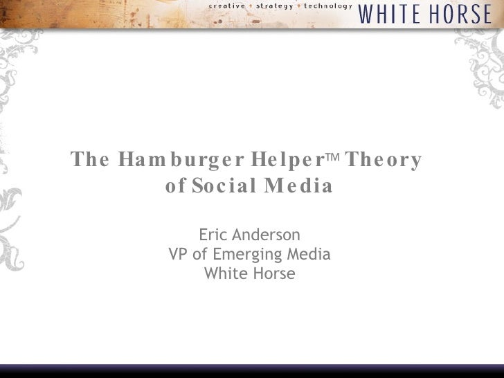 The Hamburger Helper   Theory  of Social Media Eric Anderson VP of Emerging Media White Horse