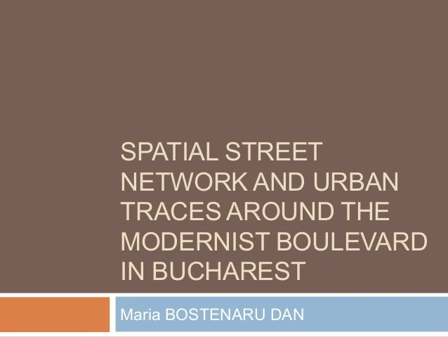 SPATIAL STREET NETWORK AND URBAN TRACES AROUND THE MODERNIST BOULEVARD IN BUCHAREST Maria BOSTENARU DAN