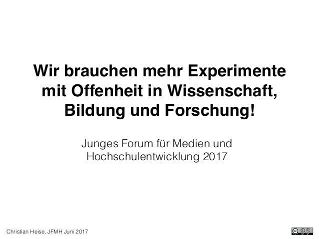 Christian Heise, JFMH Juni 2017 Wir brauchen mehr Experimente mit Offenheit in Wissenschaft, Bildung und Forschung! Junges...