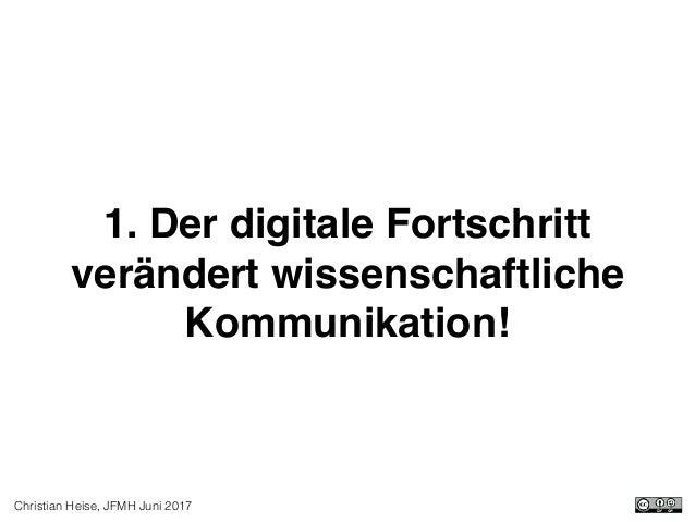 Christian Heise, JFMH Juni 2017 1. Der digitale Fortschritt verändert wissenschaftliche Kommunikation!