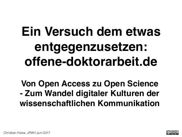 Christian Heise, JFMH Juni 2017 Ein Versuch dem etwas entgegenzusetzen: offene-doktorarbeit.de Von Open Access zu Open Sc...