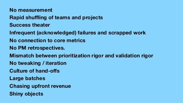 No measurement Rapid shuffling of teams and projects Success theater Infrequent (acknowledged) failures and scrapped work No...