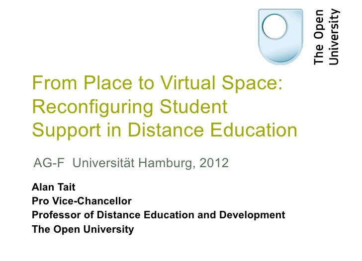From Place to Virtual Space:Reconfiguring StudentSupport in Distance EducationAG-F Universität Hamburg, 2012Alan TaitPro V...