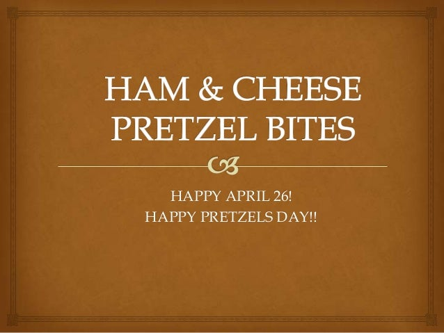 HAPPY APRIL 26!HAPPY PRETZELS DAY!!