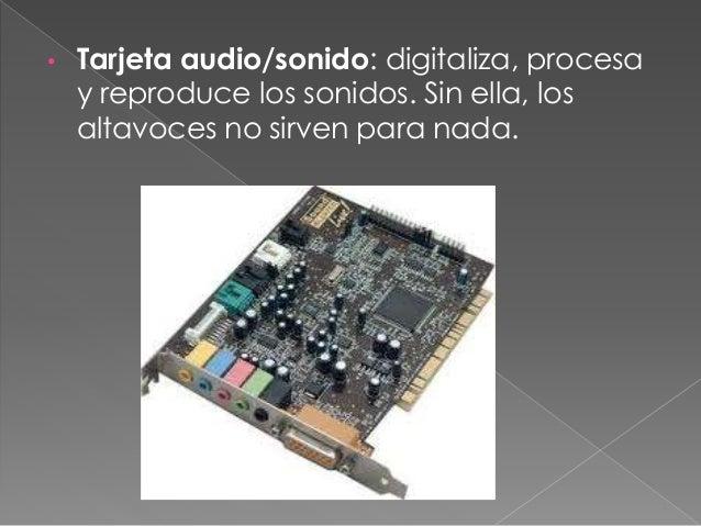 • Tarjeta video/grafica: consigue que en la pantalla aparezca grafica y caracteres visuales. Sin ella la pantalla no sirve...