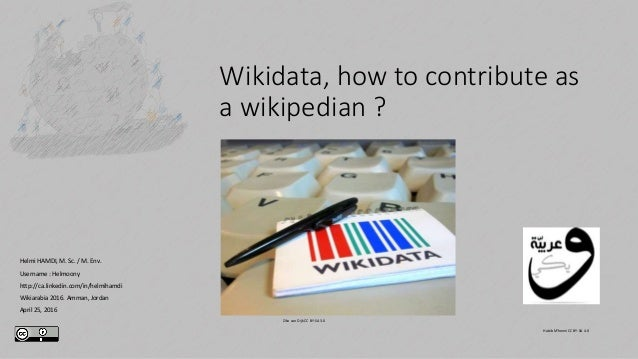 Wikidata, how to contribute as a wikipedian ? Helmi HAMDI, M. Sc. / M. Env. Username : Helmoony http://ca.linkedin.com/in/...