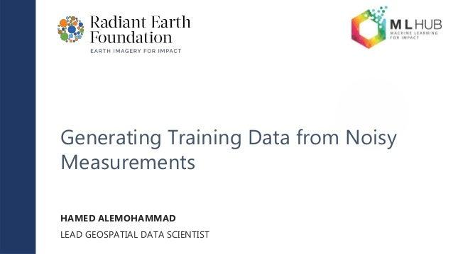 Generating Training Data from Noisy Measurements HAMED ALEMOHAMMAD LEAD GEOSPATIAL DATA SCIENTIST