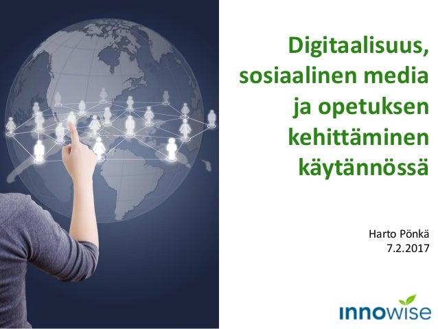 Digitaalisuus, sosiaalinen media ja opetuksen kehittäminen käytännössä Harto Pönkä 7.2.2017