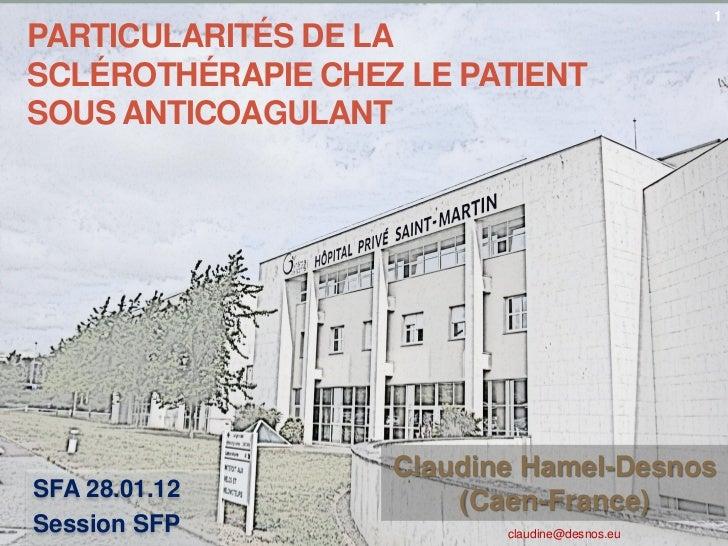 1PARTICULARITÉS DE LASCLÉROTHÉRAPIE CHEZ LE PATIENTSOUS ANTICOAGULANT                   Claudine Hamel-DesnosSFA 28.01.12 ...