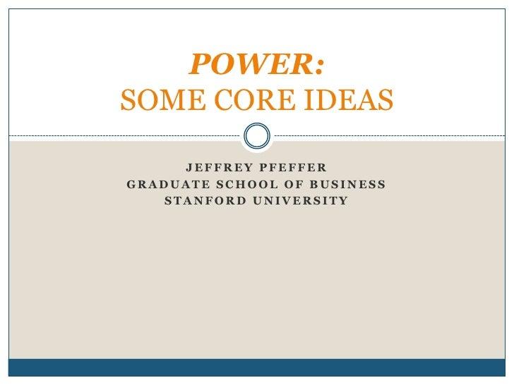 Jeffrey Pfeffer<br />Graduate School of Business<br />Stanford University<br />POWER:SOME CORE IDEAS<br />