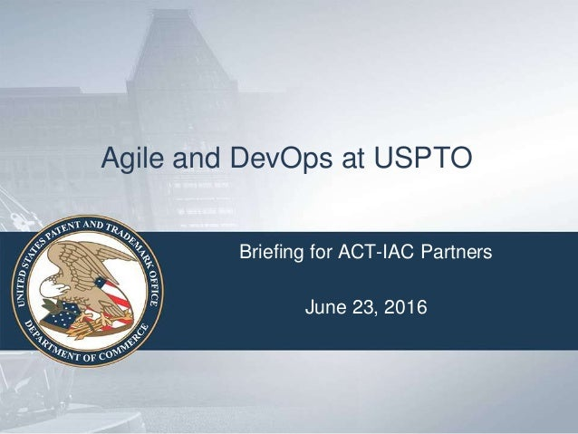 Agile and DevOps at USPTO Briefing for ACT-IAC Partners June 23, 2016