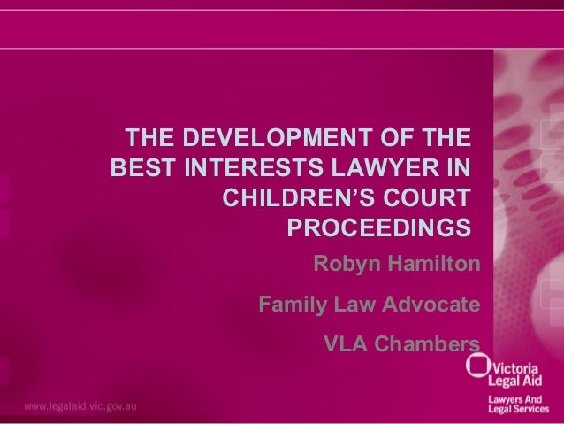 THE DEVELOPMENT OF THE BEST INTERESTS LAWYER IN CHILDREN'S COURT PROCEEDINGS Robyn Hamilton Family Law Advocate VLA Chambe...
