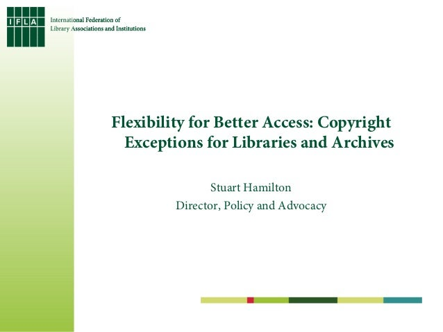 Flexibility for Better Access: Copyright  Exceptions for Libraries and Archives                Stuart Hamilton         Dir...