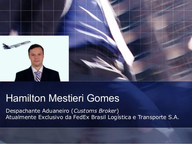 Hamilton Mestieri GomesDespachante Aduaneiro (Customs Broker)Atualmente Exclusivo da FedEx Brasil Logística e Transporte S...