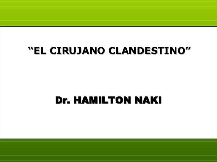 "Dr. HAMILTON NAKI "" EL CIRUJANO CLANDESTINO"""