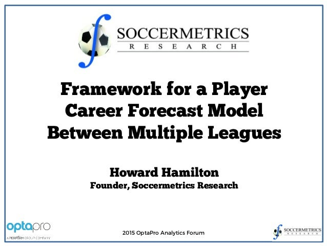 2015 OptaPro Analytics Forum Framework for a Player Career Forecast Model Between Multiple Leagues Howard Hamilton Founder...
