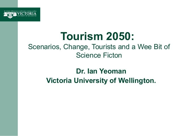 Tourism 2050:Scenarios, Change, Tourists and a Wee Bit ofScience FictonDr. Ian YeomanVictoria University of Wellington.