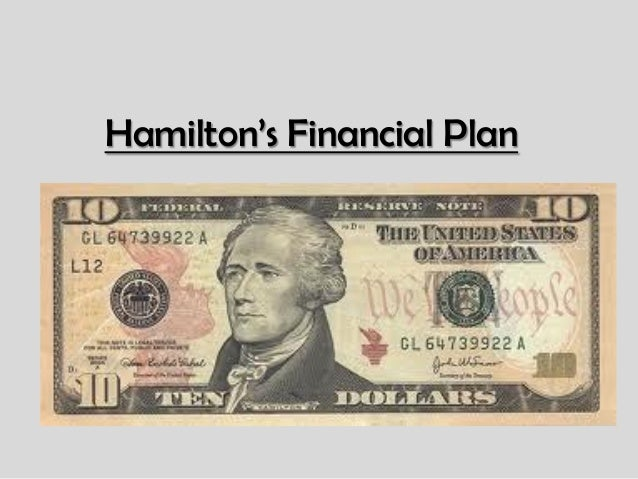 alexander hamilton s financial plan Creation and strengthening of a moneyed interest, his whole plan was flawless both in conception and execution• the second evaluation of hamilton's program can be conveniently called the mercantilist view and stresses the anachronistic nature of his ideas his fiscal plan is seen as designed to keep alive a dying and.