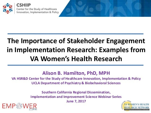 The Importance of Stakeholder Engagement in Implementation Research: Examples from VA Women's Health Research Alison B. Ha...