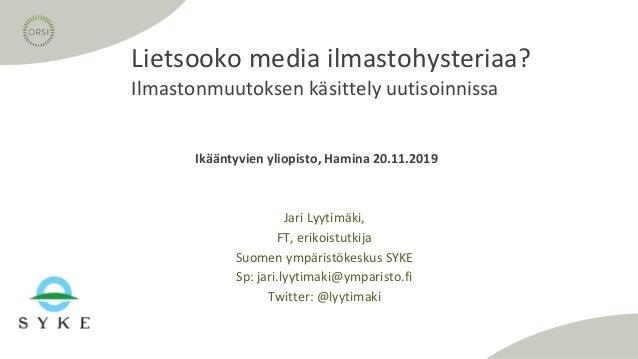 Ikääntyvien yliopisto, Hamina 20.11.2019 Lietsooko media ilmastohysteriaa? Ilmastonmuutoksen käsittely uutisoinnissa Jari ...