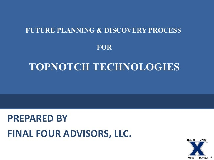 FUTURE PLANNING & DISCOVERY PROCESS  FOR TOPNOTCH TECHNOLOGIES PREPARED BY  FINAL FOUR ADVISORS, LLC. Hamir Jake Mike Manoj