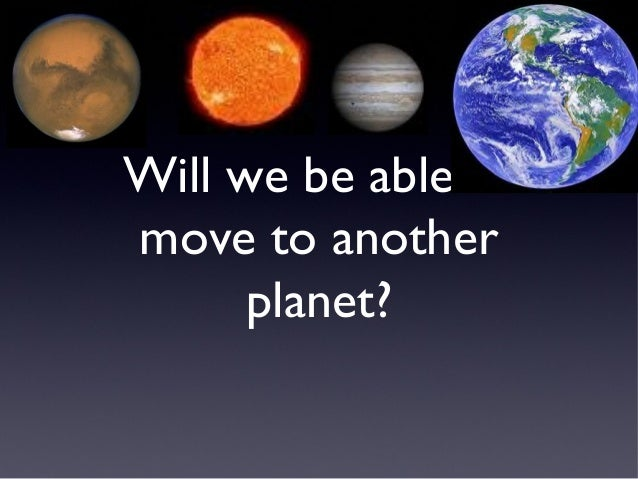Will we be able tomove to another      planet?