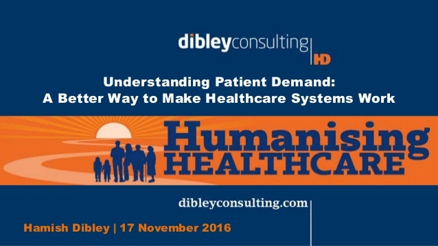 Understanding Patient Demand: A Better Way to Make Healthcare Systems Work Hamish Dibley | 17 November 2016