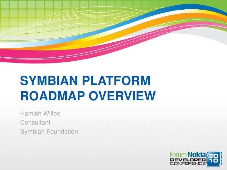 SYMBIAN PLATFORM ROADMAP OVERVIEW Hamish Willee Consultant Symbian Foundation