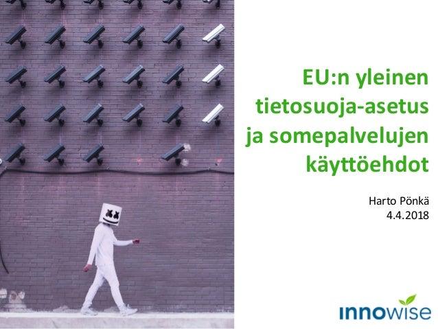 EU:n yleinen tietosuoja-asetus ja somepalvelujen käyttöehdot Harto Pönkä 4.4.2018
