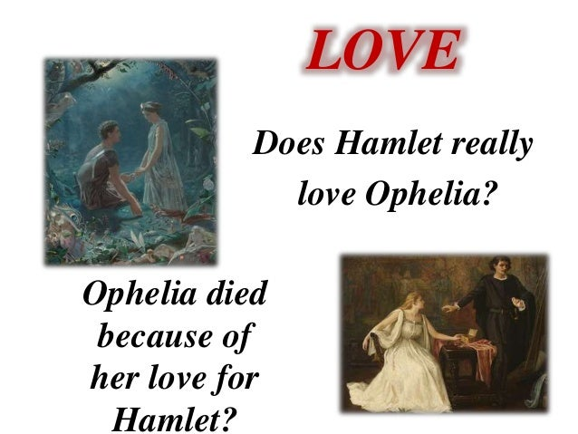 hamlets love for ophelia Madness occasioned by her father's death by her rejected love for hamlet or  by both  polonius contributes to ophelia's absorption in matters of love as he in.