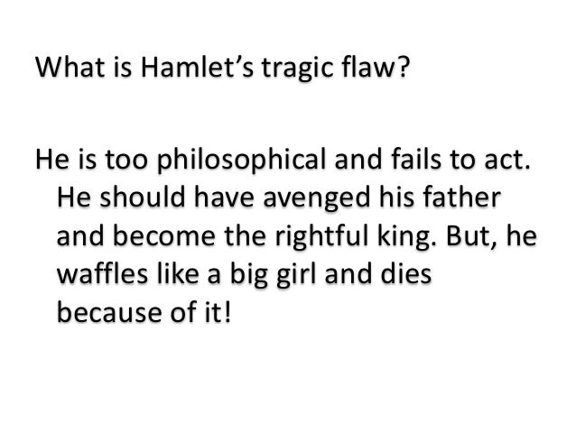 the tragic flaw of hamlet Prince hamlet's tragic flaw, in shakespeare's play hamlet, determines his tragic downfallhamlet's hamartia is his indecisiveness he cannot make up his mind about the dilemmas he confronts.