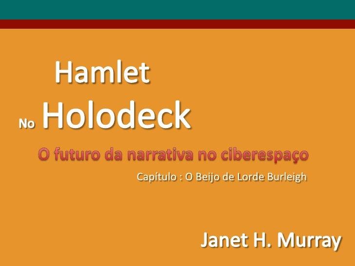 Hamlet<br />NoHolodeck<br />O futurodanarrativa no ciberespaço<br />Capítulo : O Beijo de Lorde Burleigh<br />Janet H. Mur...