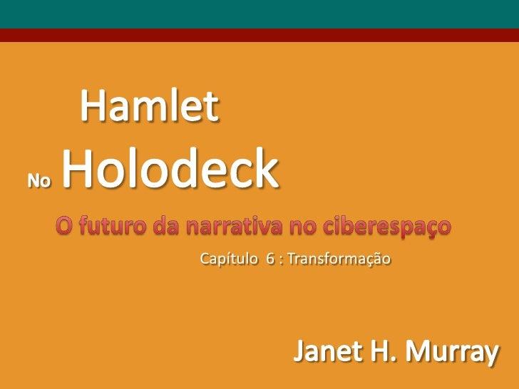 Hamlet<br />NoHolodeck<br />O futurodanarrativa no ciberespaço<br />Capítulo  6 : Transformação<br />Janet H. Murray<br />