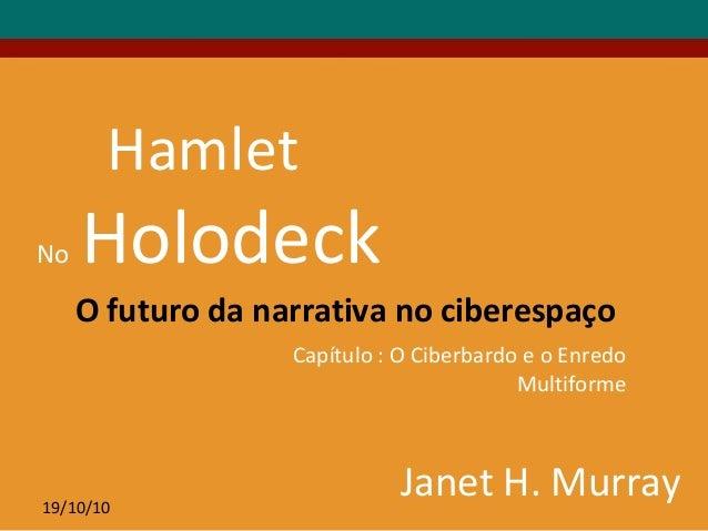 19/10/10 Hamlet No Holodeck O futuro da narrativa no ciberespaço Janet H. Murray Capítulo : O Ciberbardo e o Enredo Multif...