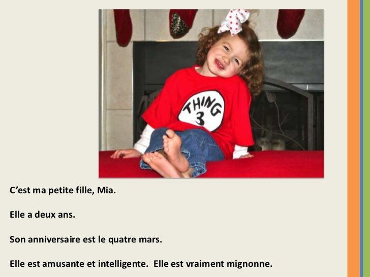 C'est ma petite fille, Mia.Elle a deux ans.Son anniversaire est le quatre mars.Elle est amusante et intelligente. Elle est...