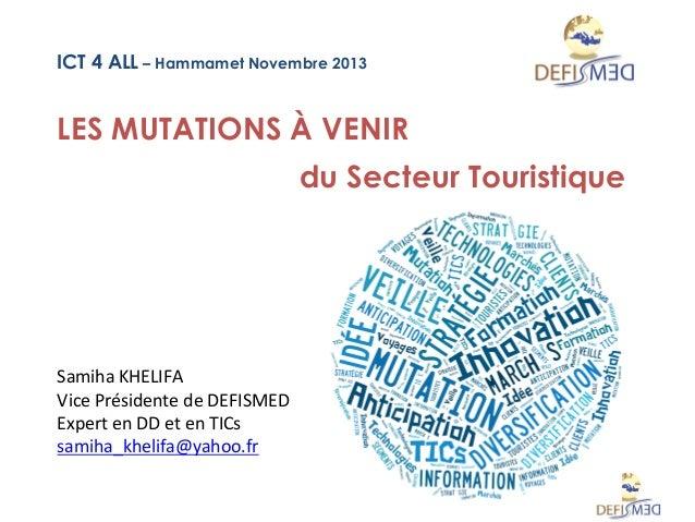 ICT 4 ALL – Hammamet Novembre 2013  LES MUTATIONS À VENIR du Secteur Touristique  Samiha  KHELIFA     Vice  Présid...
