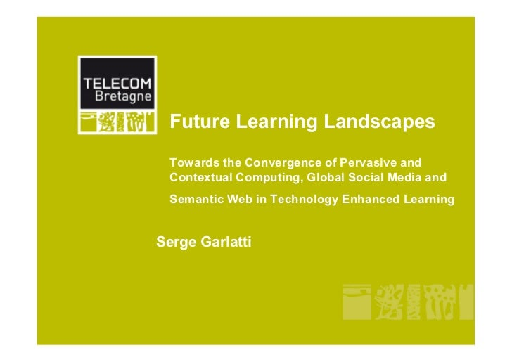 Future Learning Landscapes  Towards the Convergence of Pervasive and  Contextual Computing, Global Social Media and  Seman...