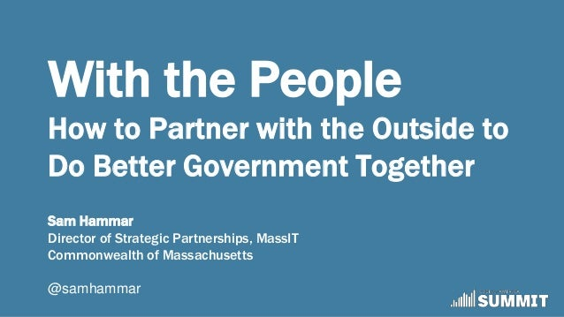 With the People How to Partner with the Outside to Do Better Government Together Sam Hammar Director of Strategic Partners...