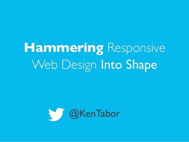 ! Hammering Responsive Web Design Into Shape  ! ! @KenTabor