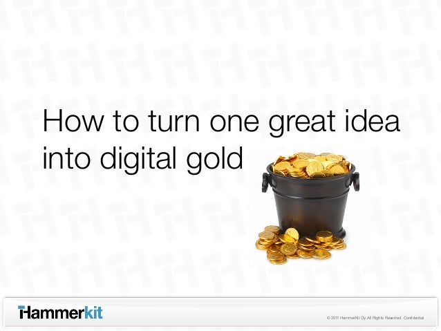 How to turn one great ideainto digital gold                    © 2011 HammerKit Oy. All Rights Reserved. Confidential